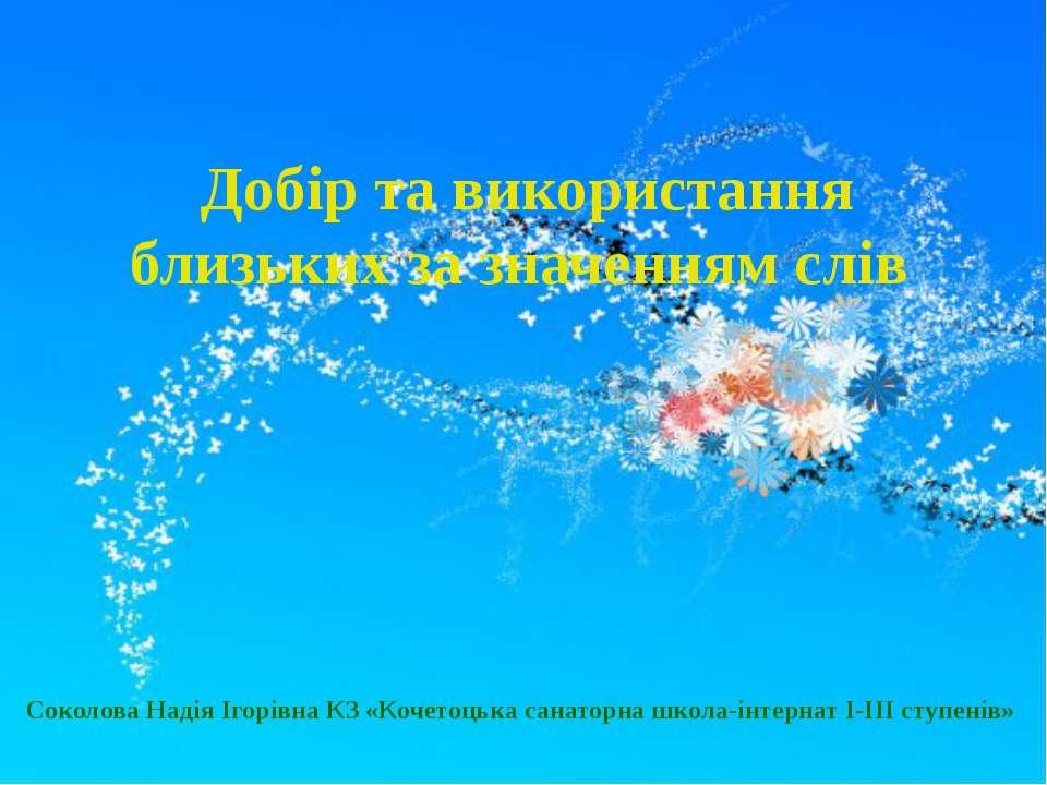 Добір та використання близьких за значенням слів Соколова Надія Ігорівна КЗ «...