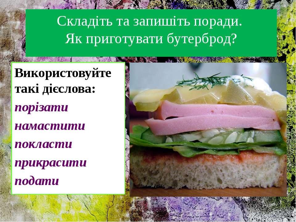 Складіть та запишіть поради. Як приготувати бутерброд? Використовуйте такі ді...
