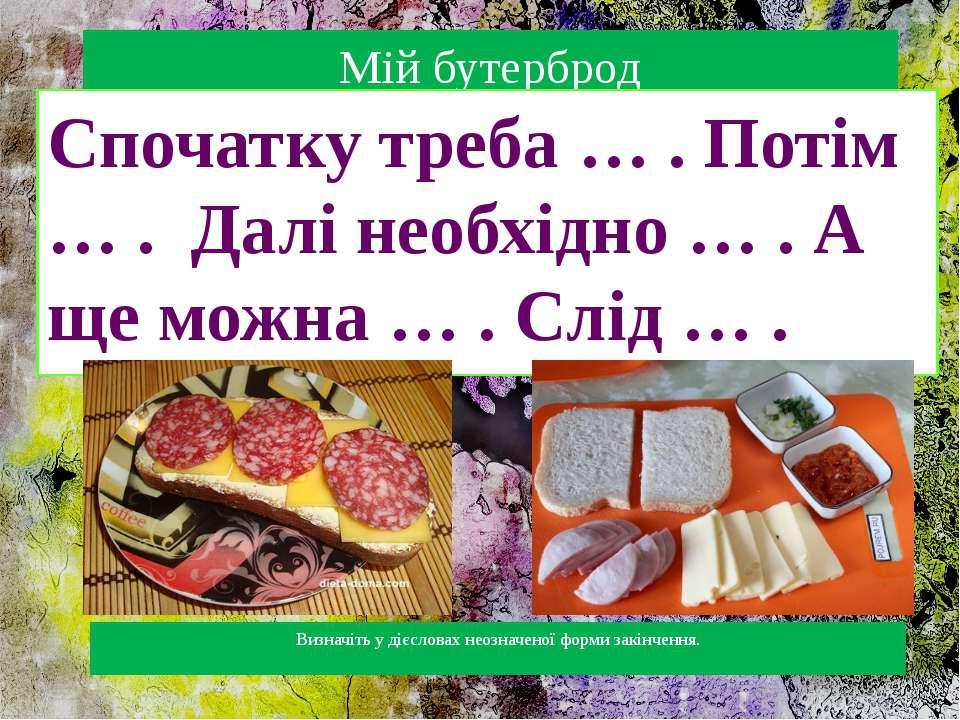 Мій бутерброд Спочатку треба … . Потім … . Далі необхідно … . А ще можна … . ...