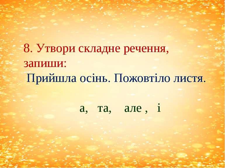 8. Утвори складне речення, запиши: Прийшла осінь. Пожовтіло листя. а, та, але...