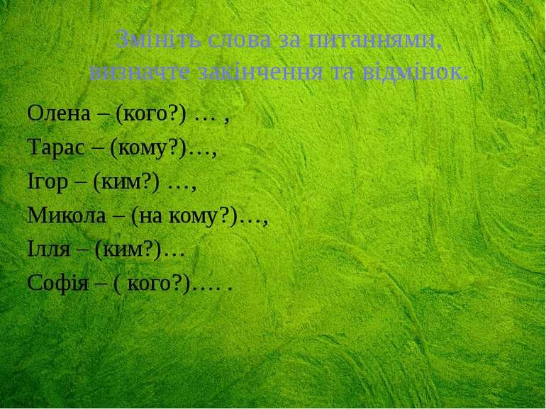 Змініть слова за питаннями, визначте закінчення та відмінок. Олена – (кого?) ...