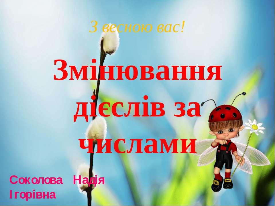 З весною вас! Соколова Надія Ігорівна Змінювання дієслів за числами