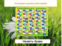 Повторимо український алфавіт Назвіть букви