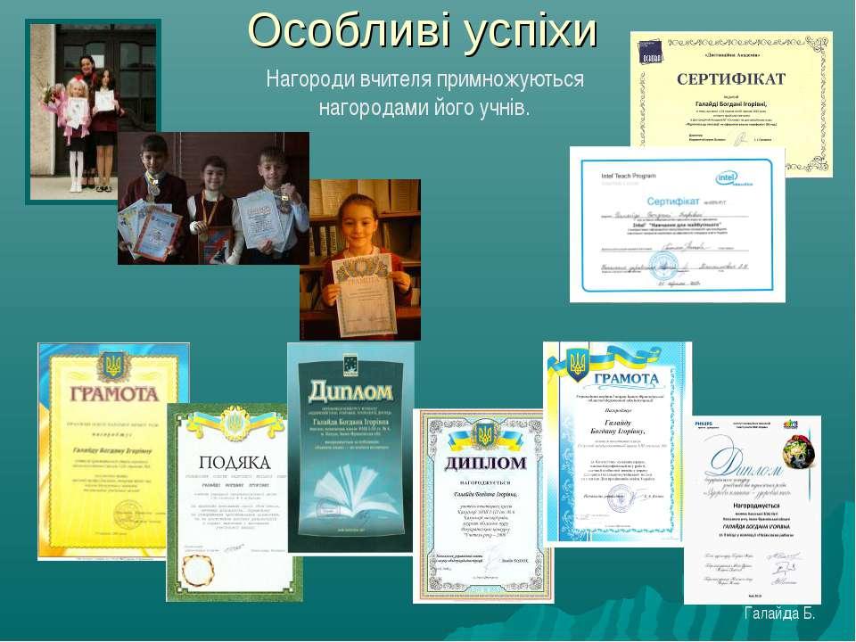 Особливі успіхи Нагороди вчителя примножуються нагородами його учнів. Галайда Б.
