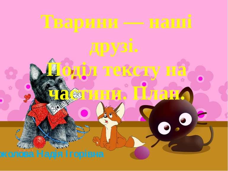Соколова Надія Ігорівна Тварини — наші друзі. Поділ тексту на частини. План.