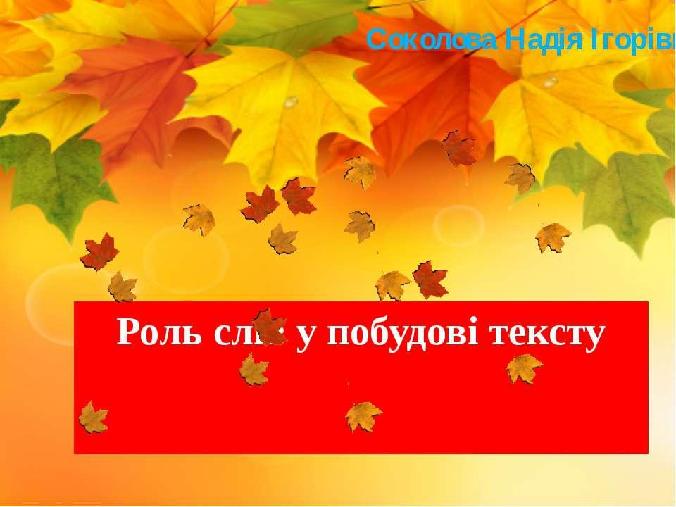 Роль слів у побудові тексту Соколова Надія Ігорівна