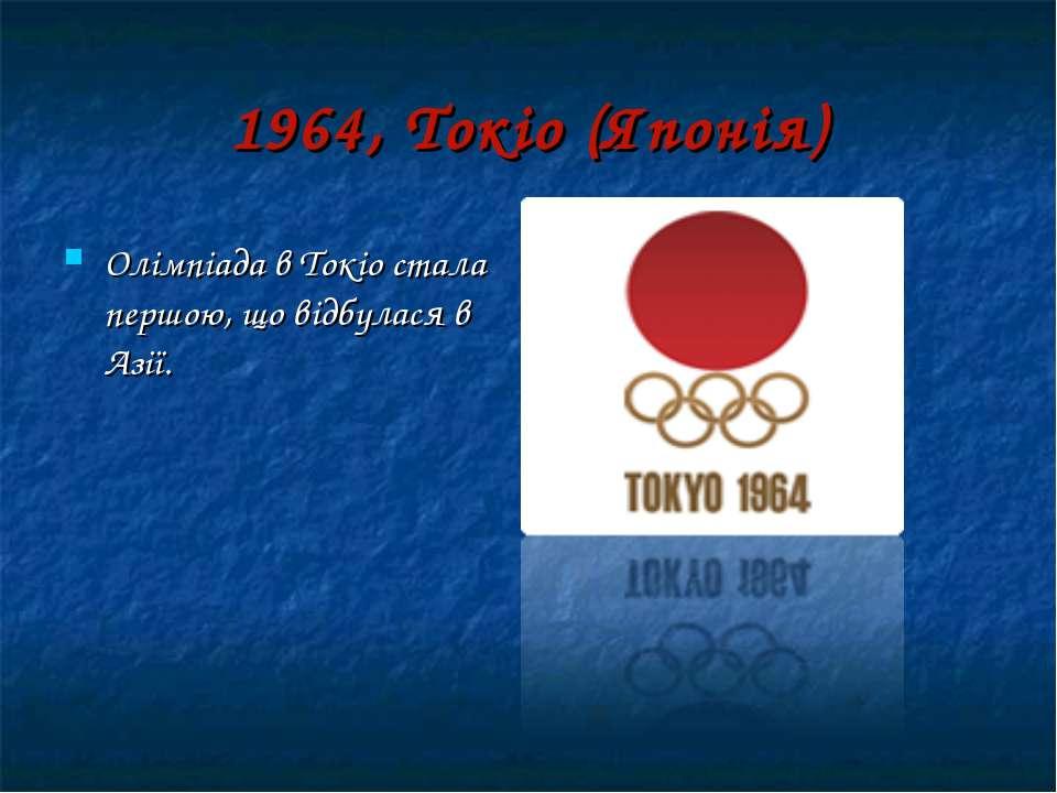 1964, Токіо (Японія) Олімпіада в Токіо стала першою, що відбулася в Азії.