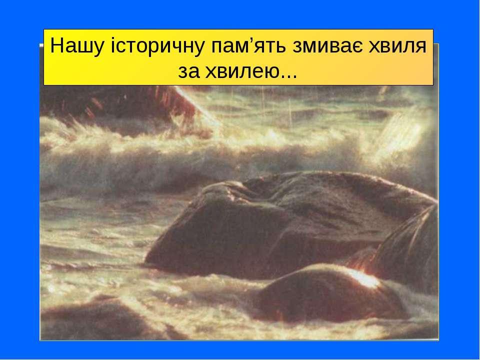 Нашу історичну пам'ять змиває хвиля за хвилею...