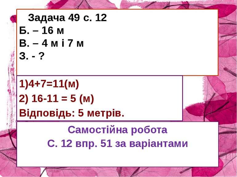 Задача 49 с. 12 Б. – 16 м В. – 4 м і 7 м З. - ? 1)4+7=11(м) 2) 16-11 = 5 (м) ...