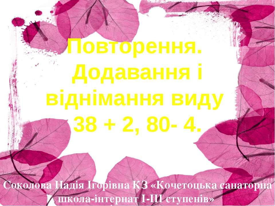 Повторення. Додавання і віднімання виду 38 + 2, 80- 4. Соколова Надія Ігорівн...