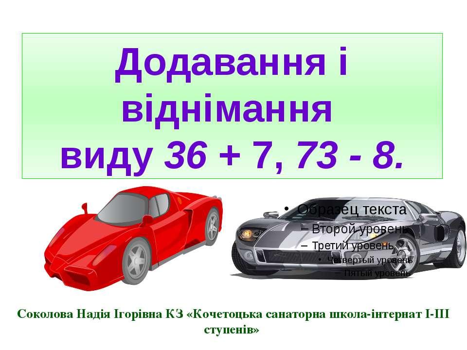 Додавання і віднімання виду 36 + 7, 73 - 8. Соколова Надія Ігорівна КЗ «Кочет...