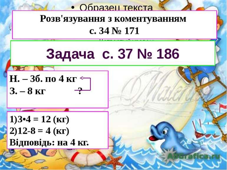 Розв'язування з коментуванням с. 34 № 171 Задача с. 37 № 186 Н. – 3б. по 4 кг...