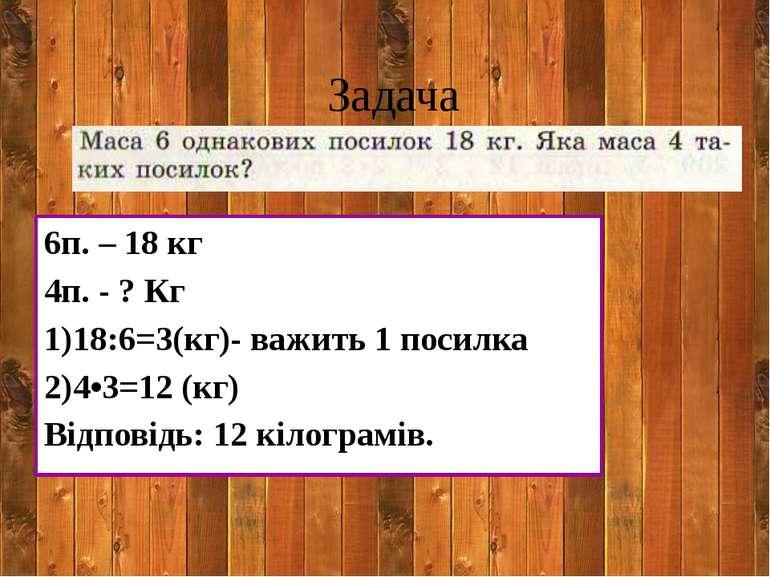 Задача 6п. – 18 кг 4п. - ? Кг 1)18:6=3(кг)- важить 1 посилка 2)4•3=12 (кг) Ві...
