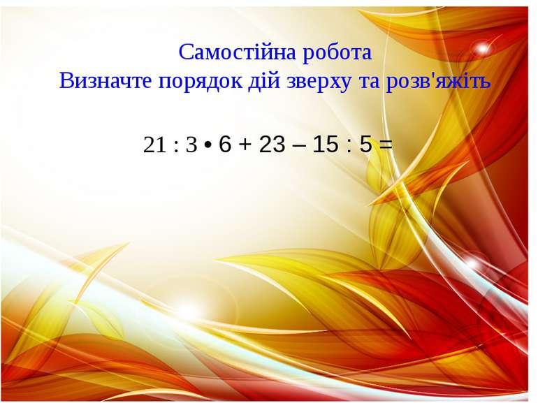 Самостійна робота Визначте порядок дій зверху та розв'яжіть 21 : 3 • 6 + 23 –...