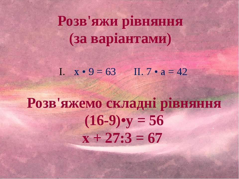 Розв'яжи рівняння (за варіантами) х • 9 = 63 II. 7 • а = 42 Розв'яжемо складн...