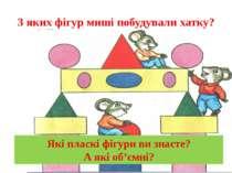 З яких фігур миші побудували хатку? Які пласкі фігури ви знаєте? А які об'ємні?