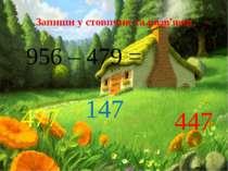 Запиши у стовпчик та розв'яжи 956 – 479 = 477 147 447