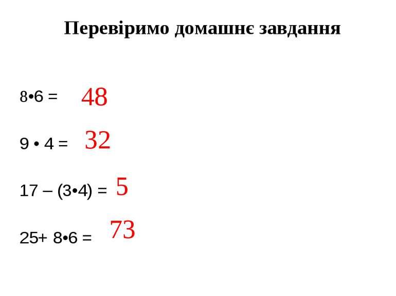 Перевіримо домашнє завдання 8•6 = 9 • 4 = 17 – (3•4) = 25+ 8•6 = 48 32 5 73