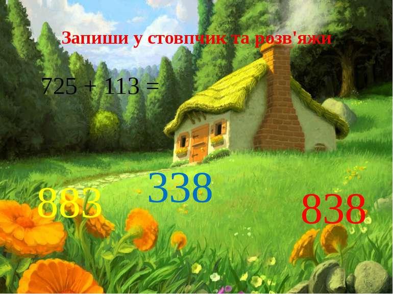 Запиши у стовпчик та розв'яжи 725 + 113 = 883 338 838