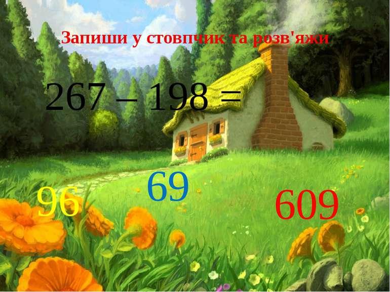 Запиши у стовпчик та розв'яжи 267 – 198 = 96 69 609