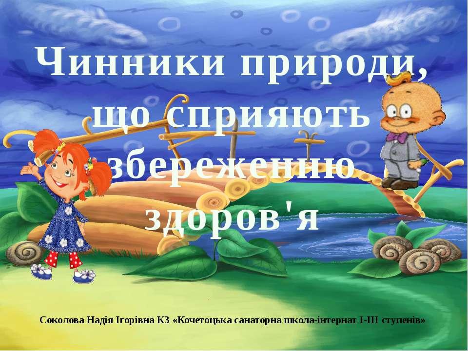 Чинники природи, що сприяють збереженню здоров'я Соколова Надія Ігорівна КЗ «...