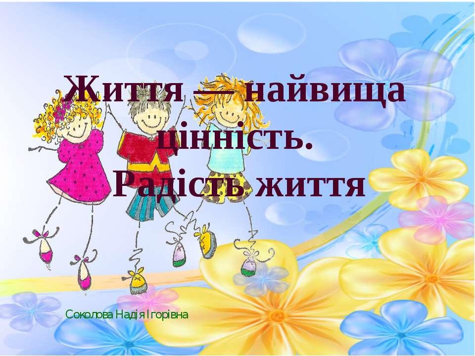 Соколова Надія Ігорівна Життя — найвища цінність. Радість життя