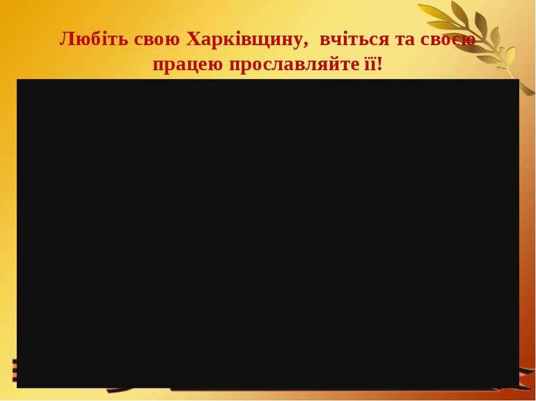 Любіть свою Харківщину, вчіться та своєю працею прославляйте її!