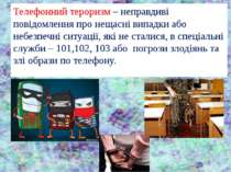 Телефонний тероризм – неправдиві повідомлення про нещасні випадки або небезпе...