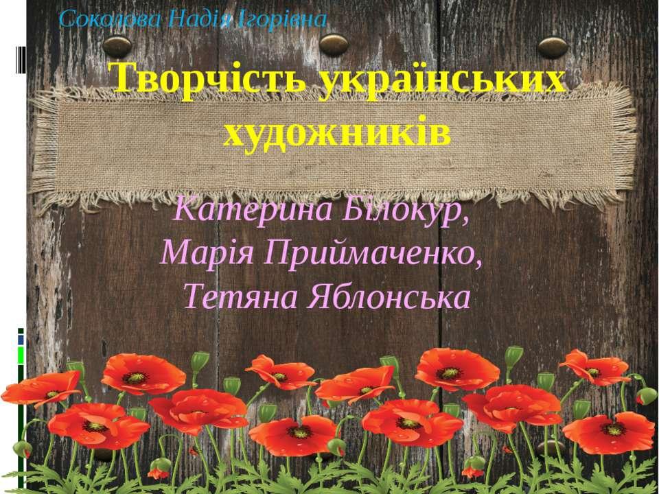 Соколова Надія Ігорівна Творчість українських художників Катерина Білокур, Ма...