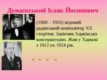 Дунаєвський Ісаак Йосипович (1900 – 1955) відомий радянський композитор XX ст...