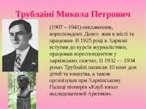 Трублаїні Микола Петрович (1907 – 1941)-письменник, кореспондент. Довго жив в...