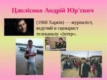 Цаплієнко Андрій Юр'євич (1968 Харків) — журналіст, ведучий и сценарист телек...