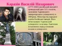 Каразін Василій Назарович (1773-1842)-російський вчений й громадський діяч XI...