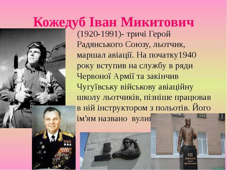 Кожедуб Іван Микитович (1920-1991)- тричі Герой Радянського Союзу, льотчик, м...