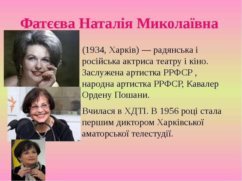 Фатєєва Наталія Миколаївна (1934, Харків) — радянська і російська актриса теа...