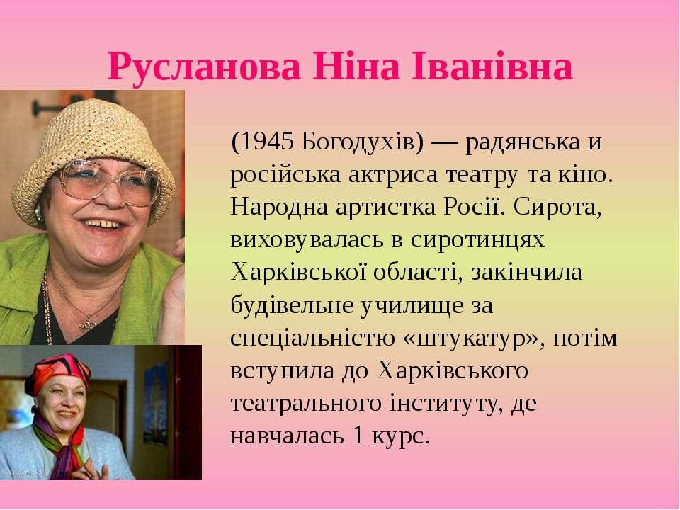 Русланова Ніна Іванівна (1945 Богодухів) — радянська и російська актриса теат...