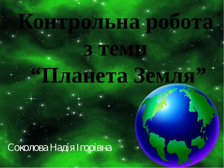 """Контрольна робота з теми """"Планета Земля"""" Соколова Надія Ігорівна"""