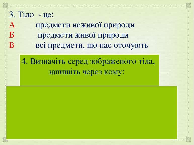 3. Тіло - це: А предмети неживої природи Б предмети живої природи В всі предм...