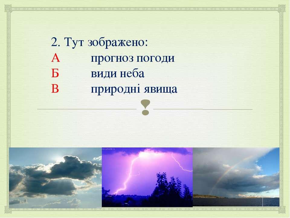 2. Тут зображено: А прогноз погоди Б види неба В природні явища