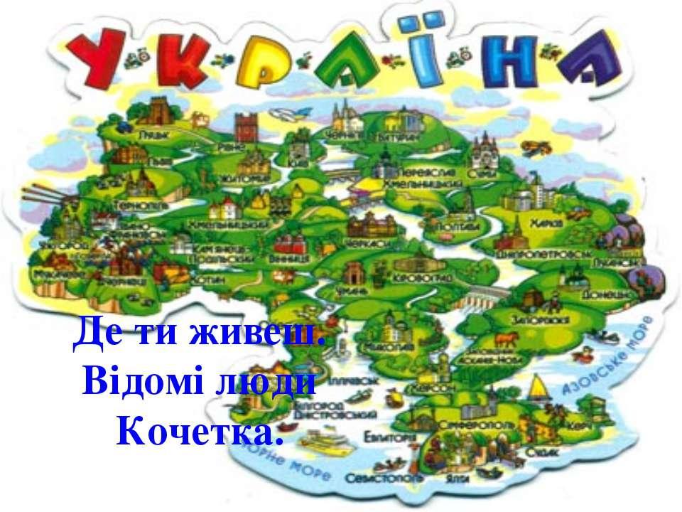 Де ти живеш. Відомі люди Кочетка.
