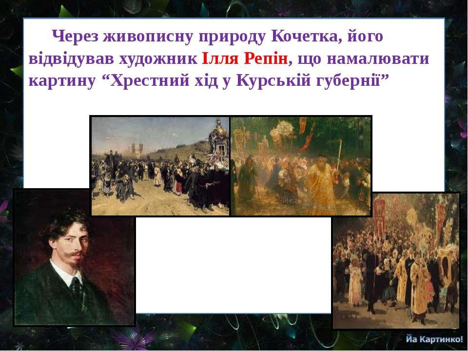 Через живописну природу Кочетка, його відвідував художник Ілля Репін, що нама...