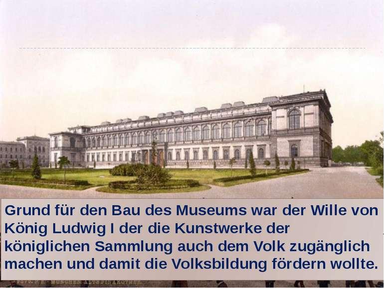 Grund für den Bau des Museums war der Wille von König Ludwig I der die Kunstw...