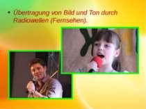 Übertragung von Bild und Ton durch Radiowellen (Fernsehen).