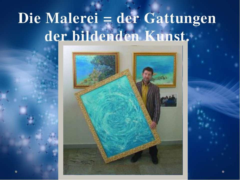 Die Malerei = der Gattungen der bildenden Kunst.