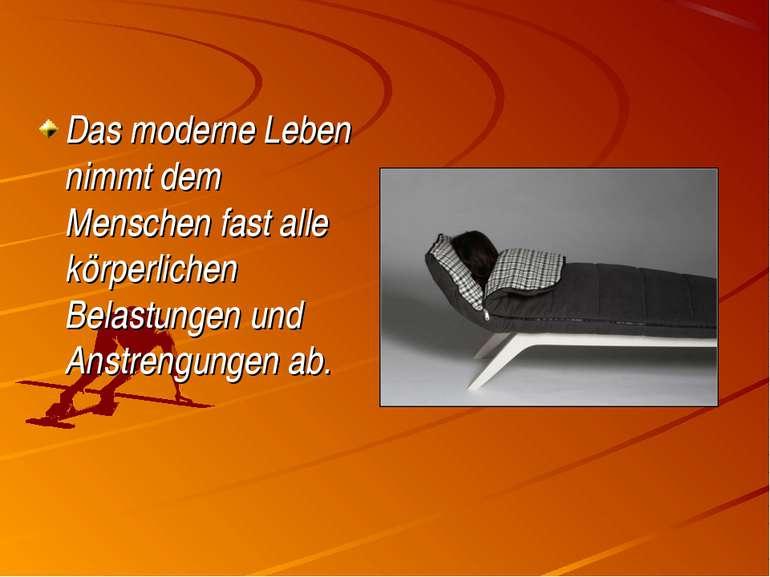 Das moderne Leben nimmt dem Menschen fast alle körperlichen Belastungen und A...