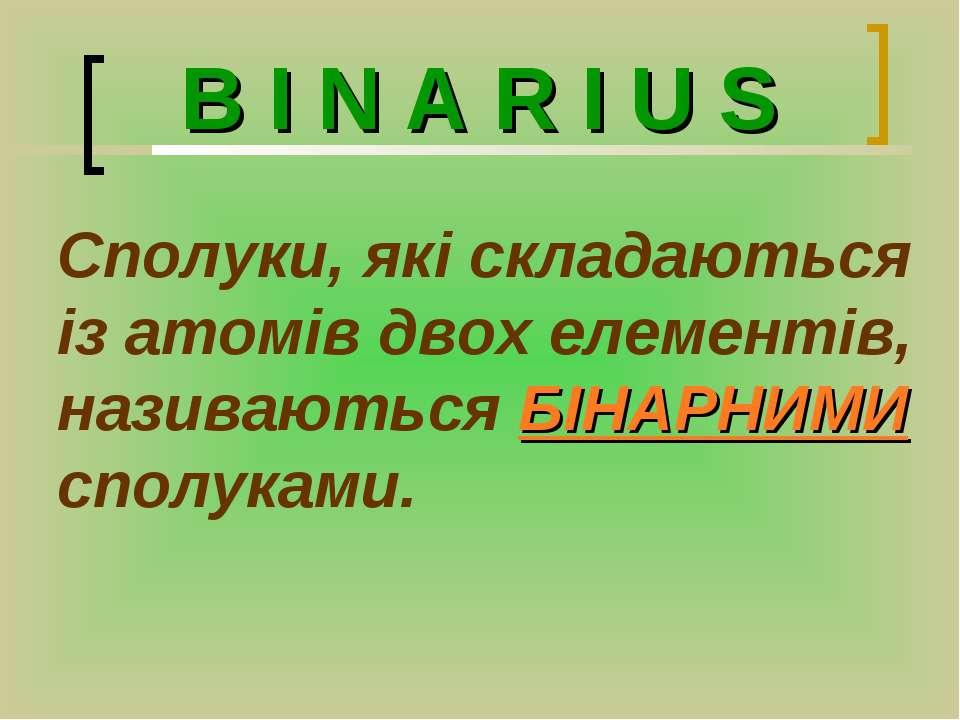 B I N A R I U S Сполуки, які складаються із атомів двох елементів, називаютьс...