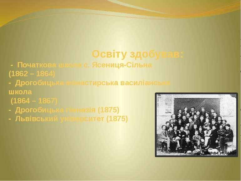 Освіту здобував: - Початкова школа с. Ясениця-Сільна (1862 – 1864) - Дрогобиц...