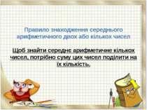 Правило знаходження середнього арифметичного двох або кількох чисел Щоб знайт...