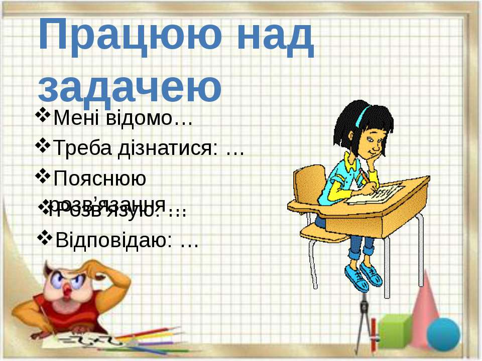 Працюю над задачею Мені відомо… Треба дізнатися: … Пояснюю розв'язання… Розв'...