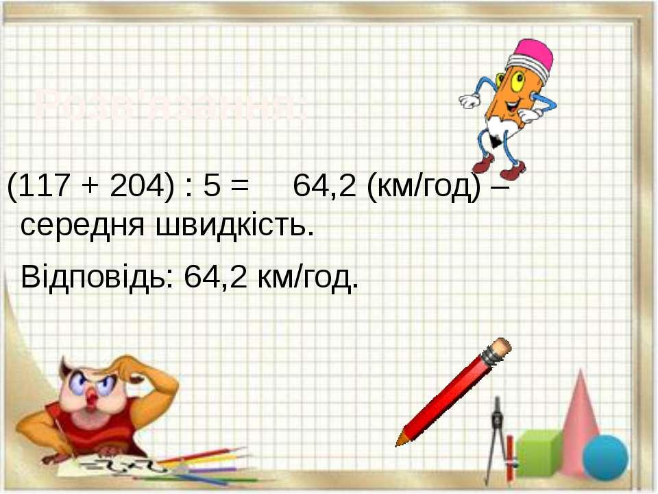Розв'язання: (117 + 204) : 5 = 64,2 (км/год) – середня швидкість. Відповідь: ...